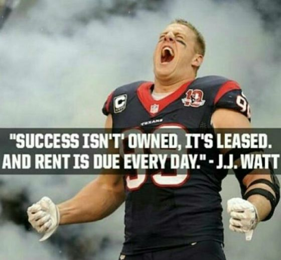 Success isnt owned, its leased and rent is due everyday. JJ Watt